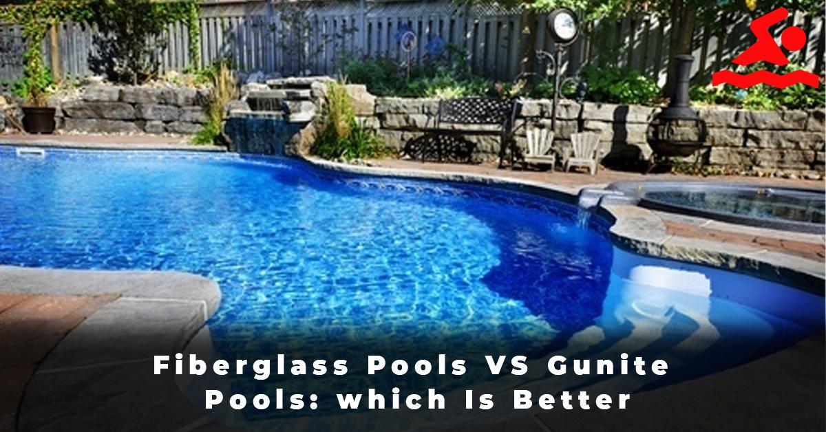 Fiberglass Pools VS Gunite Pools which Is Better