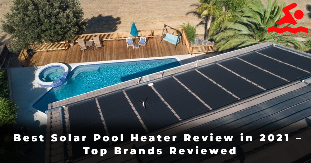 Best Solar Pool Heater Review in 2021 – Top Brands Reviewed