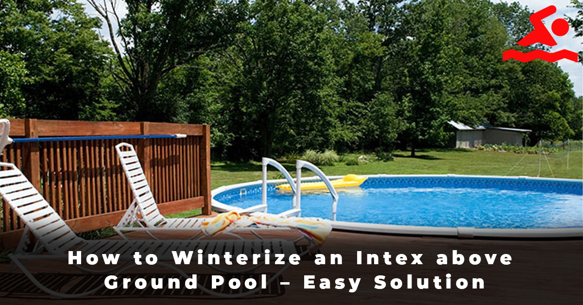 How to Winterize an Intex above Ground Pool – Easy Solution