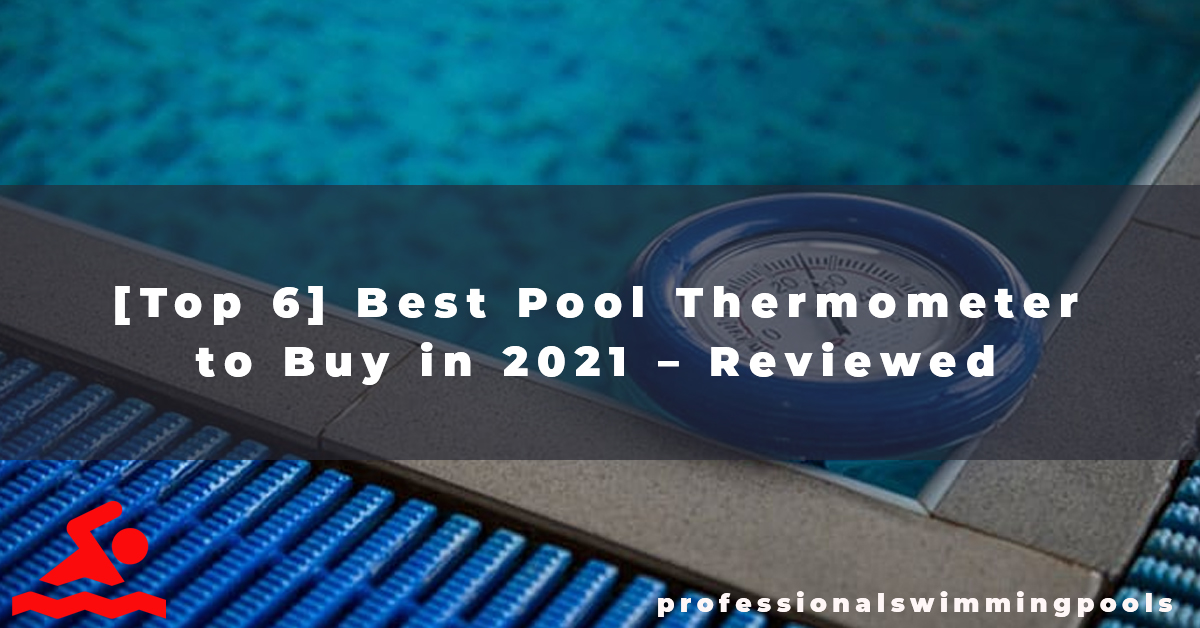 [Top 6] Best Pool Thermometer to Buy in 2021 – Reviewed