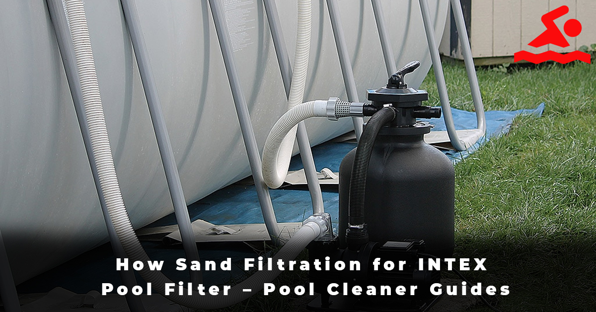 How Sand Filtration for INTEX Pool Filter – Pool Cleaner Guides