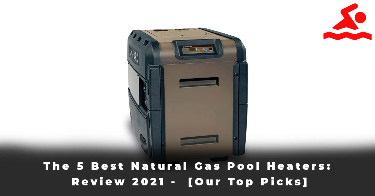 The 5 Best Natural Gas Pool Heaters Review 2021 - [Our Top Picks]