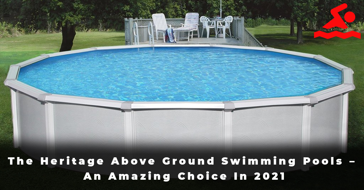 The Heritage Above Ground Swimming Pools – An Amazing Choice In 2021