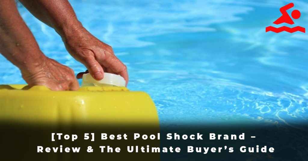 [Top 5] Best Pool Shock Brand – Review & The Ultimate Buyer's Guide
