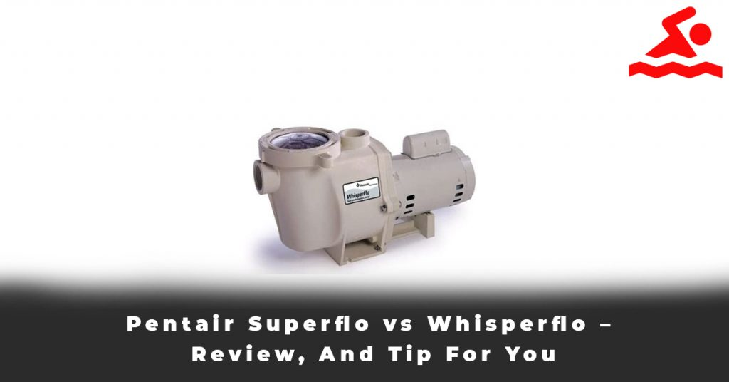 Pentair Superflo vs Whisperflo – Review, And Tip For You