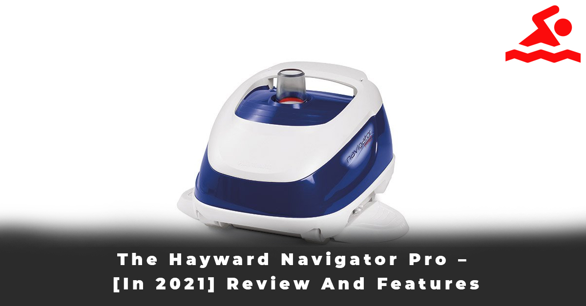 The Hayward Navigator Pro – [In 2021] Review And Features