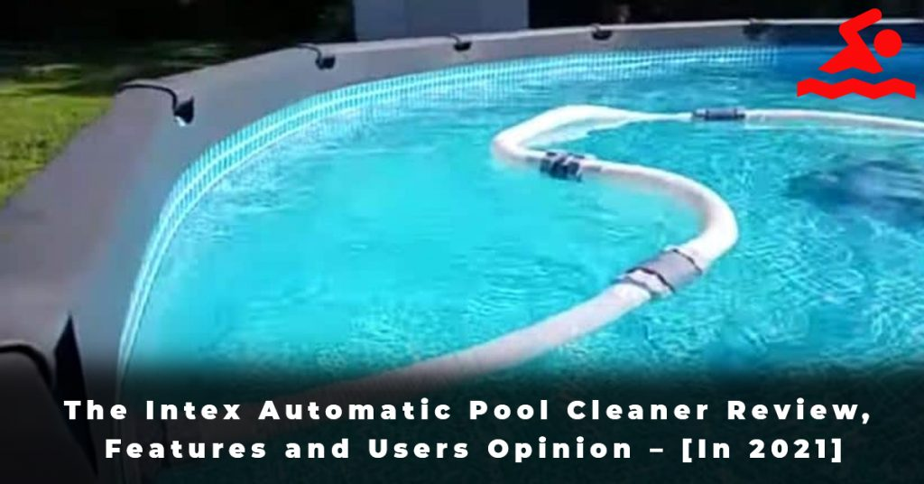 The Intex Automatic Pool Cleaner Review, Features and Users Opinion – [In 2021]
